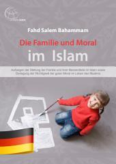 Die Familie und Moral im Islam: Aufzeigen der Stellung der Familie und ihrer Bestandteile im Islam sowie Darlegung der Wichtigkeit der guten Moral im Leben des Muslims