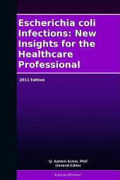 Escherichia coli Infections: New Insights for the Healthcare Professional: 2011 Edition