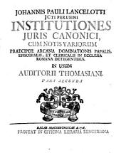 Institutiones Juris Canonici0: cum notis variorum praecipue arcana dominationis papalis, episcopalis & clericalis in ecclesia Romana detegentibus in usum auditorii Thomasiani partes IV, Volume 2