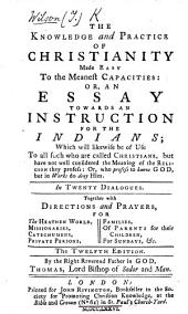 The knowledge and practice of Christianity made easy to the meanest capacities: or, An essay towards an instruction for the Indians ... The tenth edition