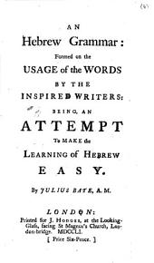 An Hebrew Grammar: Formed on the Usage of the Words by the Inspired Writers: Being, an Attempt to Make the Learning of Hebrew Easy. By Julius Bate, A.M.