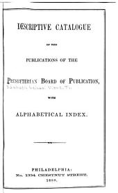 Descriptive Catalogue of the Publications of the Presbyterian Board of Publication: With Alphabetical Index