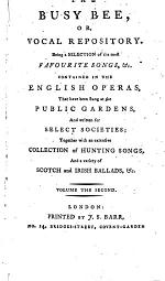 The Busy Bee, Or, Vocal Repository. Being a Selection of the Most Favourite Songs, &c. Contained in the English Operas, that Have Been Sung at the Public Gardens, and Written for Select Societies; ...