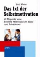 Das 1 x 1 der Selbstmotivation: 40 Tipps für mehr Zufriedenheit in Beruf und Privatleben