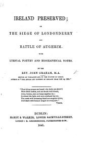 Ireland Preserved; or the Siege of Londonderry [by John Michelburne], and Battle of Aughrim (by William [or rather, Robert] Ashton). With lyrical poetry and biographical notes by the Rev. John Graham