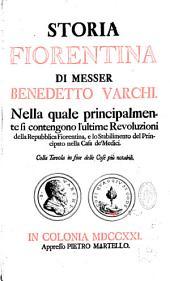 Storia fiorentina di Messer Benedetto Varchi. Nella quale principalmente si contengono l'ultime Revoluzioni della Repubblica Fiorentina, e lo stabilimento del Principato nella Casa de'Medici