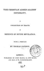 The Christian armed against infidelity, tracts in defence of divine revelation, with a preface by T. Jackson