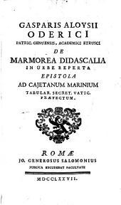 Gasparis Aloysii Oderici Patric. Genuensis, Academici Etrusci De Marmorea Didascalia In Urbe Reperta Epistola Ad Cajetanum Marinium Tabular. Secret. Vatic. Praefectum