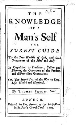 The Knowledge of a Man s Self the Surest Guide to the True Worship of God  and Good Government of the Mind and Body      Or the Second Part of the Way to Long Life  Health and Happiness PDF