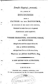 Domestic Happiness: Promoted in a Series of Discourses from a Father to His Daughter, on Occasion of Her Going Into Service, Calculated to Render Servants in General Virtuous and Happy: with Various Characters, Anecdotes, Fables, and Reflections : Being for the Most Part Adapted Also to the Use of Sunday-schools, Abridged from Virtue in Humble Life