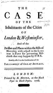The Case of the Inhabitants of London and Westminster, and of the Parishes and Places Within the Bills of Mortality with Respect to the Laws Now in Force for Preventing Mischiefs that May Happen by Fire. Humbly Offer'd to the Consideration of the Parliament of Great Britain
