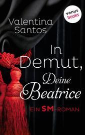 In Demut, Deine Beatrice: Ein SM-Roman