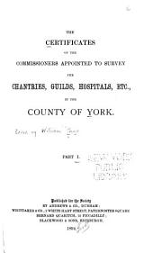 The Certificates of the Commissioners Appointed to Survey the Chantries, Guilds, Hospitals, Etc., in the County of York: Volume 91