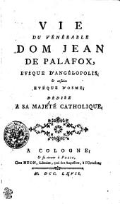 Vie Du Vénérable Dom Jean De Palafox, Evêque D'Angélopolis, [et] ensuite Evéque D'Osme, Dédiée A Sa Majeté Catholique