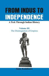 From Indus to Independence - A Trek Through Indian History: Vol III The Disintegration of Empires, Volume 3
