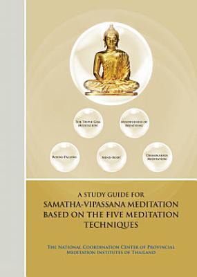 A STUDY GUIDE FOR SAMATHA VIPASSANA MEDITATION BASED ON THE FIVE MEDITATION TECHNIQUES
