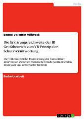 Die Erklärungsreichweite der IB Großtheorien zum VR-Prinzip der Schutzverantwortung: Die völkerrechtliche Positivierung der humanitären Intervention zwischen realistischer Machtpolitik, liberalen Interessen und universeller Identität