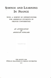 Science and Learning in France: With a Survey of Opportunities for American Students in French Universities; an Appreciation by American Scholars