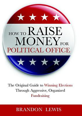 How to Raise Money for Political Office: The Original Guide to Winning Elections Through Aggressive, Organized Fundraising
