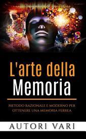 L'arte della memoria - Metodo razionale e moderno per ottenere una memoria ferrea