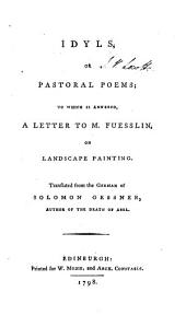 Idyls, Or Pastoral Poems: To which is Annexed, a Letter to M. Fuesslin, on Landscape Painting. Translated from the German of Solomon Gessner ... ...