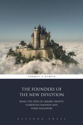 The Founders of the New Devotion: Being the Lives of Gerard Groote Florentius Radewin and Their Followers