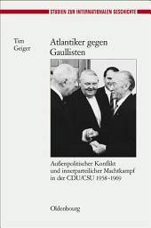 Atlantiker gegen Gaullisten: Außenpolitischer Konflikt und innerparteilicher Machtkampf in der CDU/CSU 1958-1969