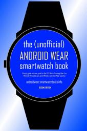 The (Unofficial) Android Wear SmartWatch Book - Second Edition: A buying guide and user guide for the LG G Watch, Samsung Gear Live, Motorola Moto 360, Sony SmartWatch 3 and other Wear watches