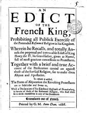 An edict of the French king, prohibiting all publick exercise of the pretended reformed religion in his kingdom Together with a brief and true account of the persecution. To which is added, The form of abjuration the revolting Protestants are to subscribe and swear to, with a Declaration of his electoral highness of Brandenburg, in favour of those of the reformed religion. Transl: Volume 1