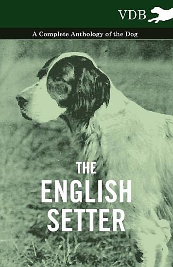 The English Setter   A Complete Anthology of the Dog PDF