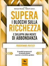 Supera i blocchi sulla ricchezza e sviluppa una mente di abbondanza: Programma pratico in otto moduli per creare una vita di prosperità