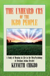 THE UNHEARD CRY OF THE IGBO PEOPLE: A Study of Meaning in Life in the Meta-Psychology of Abraham Joshua Heschel