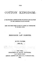 The Cotton Kingdom: A Traveller's Observations on Cotton and Slavery in the American Slave States. Based Upon Three Former Volumes of Journeys and Investigations ...