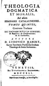 Theologia Dogmatica Et Moralis0: Ad usum Seminarii Catalaunensis : [In VIII. Tomos cum Compendio distributa]. De Sacramentis In Genere, de Baptismo, de Confirmatione, & de Eucharistia, Volume 5