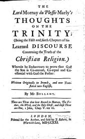 The Lord Mornay Du Plessis Marly's Thoughts on the Trinity (being the Fifth and Sixth Chapters of His Discourse Concerning the Truth of the Christian Religion), Written Originally in French, and Now Translated Into English by Mr Bellamy