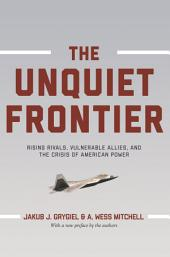 The Unquiet Frontier: Rising Rivals, Vulnerable Allies, and the Crisis of American Power