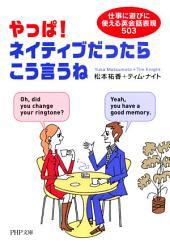 やっぱ!ネイティブだったらこう言うね: 仕事に遊びに使える英会話表現503