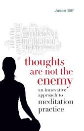 Thoughts Are Not the Enemy: An Innovative Approach to Meditation Practice