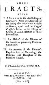 Three tracts, being I. A letter to the Archbishop of Canterbury, with two accounts of the laying aside unscriptural articles at Geneva, 1706, and the King of Prussia's letter to the clergy of Geneva, in commendation of those proceedings. II. An abstract of the Minutes of the Society for promoting primitive Christianity; III. Mr. Baratiers Enquiries into the Chronology, the Doctrines and Discipline of the Primitive Church