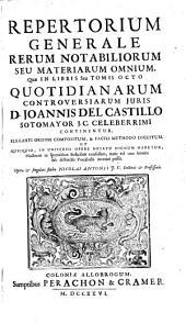 D. Joannis del Castillo Sotomayor ... Quotidianarum controversiarum juris: Repertorium generale rerum notabiliorum seu materierum omnium