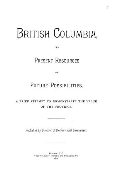 British Columbia  Its Present Resources and Future Possibilities PDF