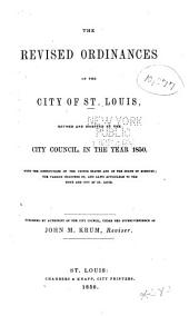 The Revised Ordinances of the City of St. Louis: Revised and Digested by the City Council, in the Year 1850 ...