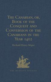 The Canarian, or, Book of the Conquest and Conversion of the Canarians in the Year 1402, by Messire Jean de Bethencourt, Kt.: Lord of the Manors of Bethencourt, Reville, Gourret, and Grainville de Teinturière, Baron of St. Martin le Gaillard, Councillor and Chamberlain in Ordinary to Charles V and Charles VI, composed by Pierre Bontier, Monk, and Jean le Verrier, Priest