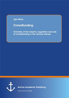 Crowdfunding: Overview of the Industry, Regulation and Role of Crowdfunding in the Venture Startup