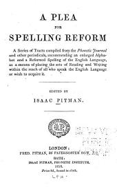 A Plea for Spelling Reform: A Series of Tracts Comp. from the Phonetic Journal and Other Periodicals, Recommending an Enlarged Alphabet and a Reformed Spelling of the English Language