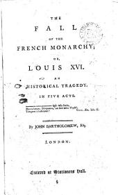The Fall of the French Monarchy: Or, Louis XVI. An Historical Tragedy. In Five Acts. By John Bartholomew, Esq