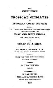 The Influence of Tropical Climates on European Constitutions: Being a Treatise on the Principal Diseases Incidental to Europeans in the East and West Indies, Mediterranean, and Coast of Africa, Volume 2