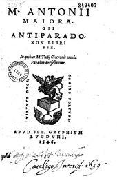 M. Antonii Majoragii Antiparadoxon libri sex, in quibus M. Tullii Ciceronis omnia paradoxa refelluntur
