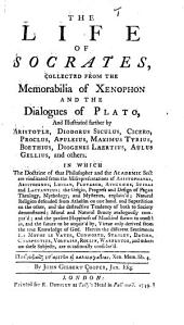 The Life of Socrates, Collected from the Memorabilia of Xenophon and the Dialogues of Plato, and Illustrated Farther by Aristotle, Diodorus Siculus, Cicero, Proclus, Apuleius, Maximus Tyrius, Boethius, Diogenes Laertius, Aulus Gellius, and Others. In which Doctrine of that Philosopher and the Academic Sect are Vindicated, Etc