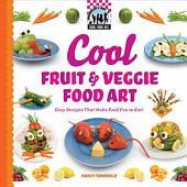 Cool Fruit & Veggie Food Art: Easy Recipes That Make Food Fun to Eat!